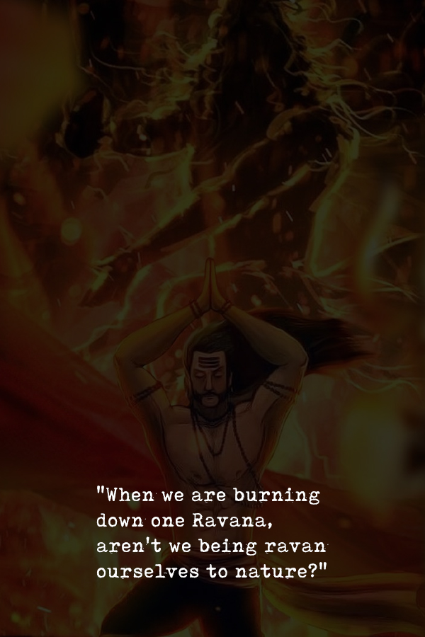 When we are burning down one Ravana, aren't we being ravan ourselves to nature
